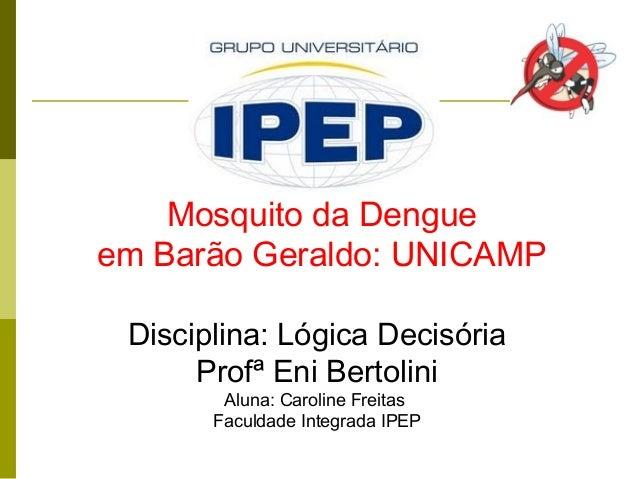 Mosquito da Dengueem Barão Geraldo: UNICAMPDisciplina: Lógica DecisóriaProfª Eni BertoliniAluna: Caroline FreitasFaculdade...