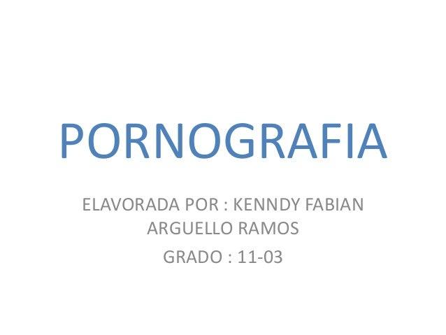 PORNOGRAFIA ELAVORADA POR : KENNDY FABIAN ARGUELLO RAMOS GRADO : 11-03