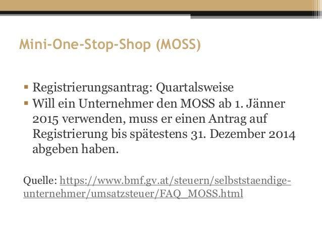Mini-One-Stop-Shop (MOSS)  Registrierungsantrag: Quartalsweise  Will ein Unternehmer den MOSS ab 1. Jänner 2015 verwende...