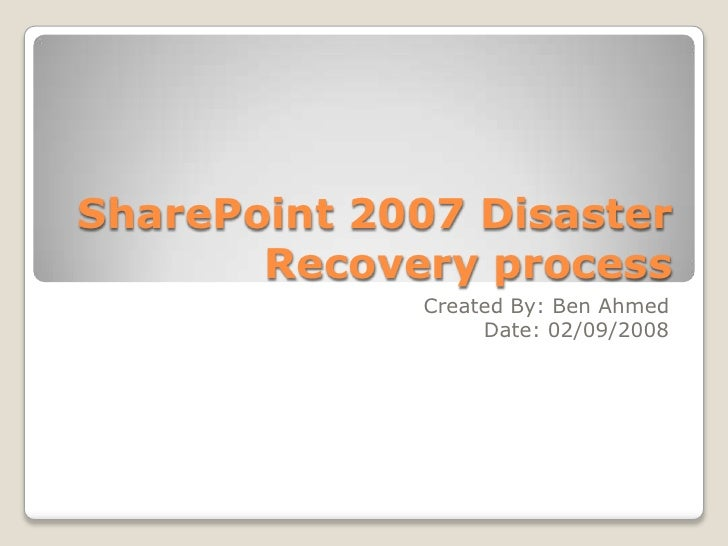 SharePoint 2007 Disaster Recovery process <br />Created By: Ben Ahmed<br />Date: 02/09/2008<br />