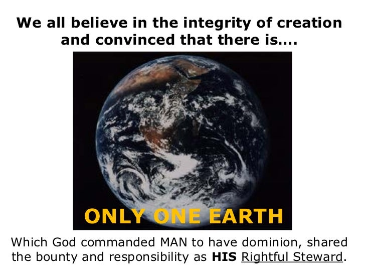 We all believe in the integrity of creation     and convinced that there is….           ONLY ONE EARTHWhich God commanded ...