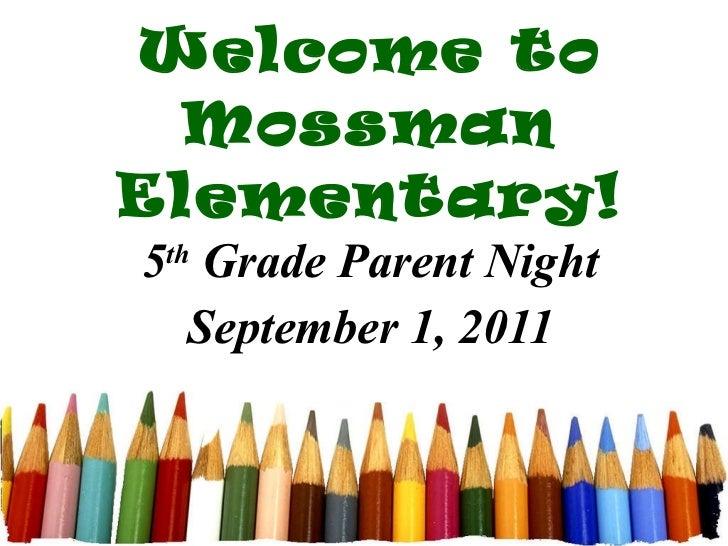 Welcome to Mossman Elementary! 5 th  Grade Parent Night September 1, 2011