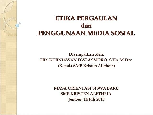 ETIKA PERGAULANETIKA PERGAULAN dandan PENGGUNAAN MEDIA SOSIALPENGGUNAAN MEDIA SOSIAL Disampaikan oleh: ERY KURNIAWAN DWI A...