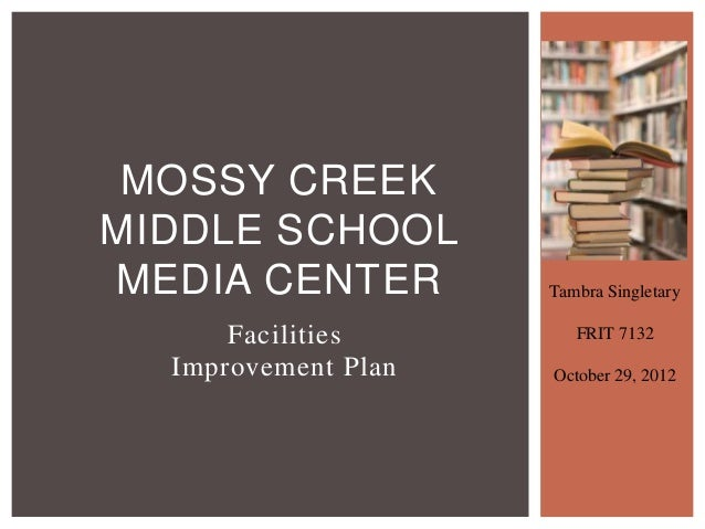 MOSSY CREEKMIDDLE SCHOOLMEDIA CENTER         Tambra Singletary      Facilities        FRIT 7132  Improvement Plan   Octobe...