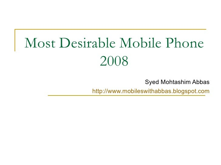 Most Desirable Mobile Phone 2008 Syed Mohtashim Abbas http:// www.mobileswithabbas.blogspot.com