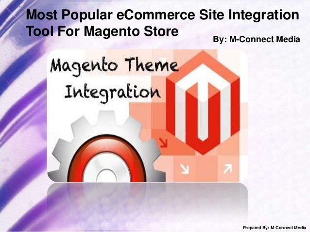 Most Popular eCommerce Site Integration Tool For Magento Store By: M-Connect Media  Prepared By: M-Connect Media