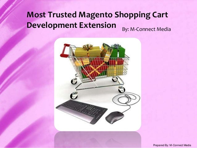 Most Trusted Magento Shopping Cart Development Extension By: M-Connect Media Prepared By: M-Connect Media