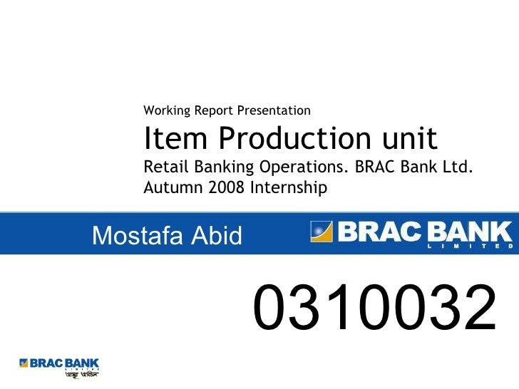 Mostafa Abid Working Report Presentation Item Production unit Retail Banking Operations. BRAC Bank Ltd. Autumn 2008 Intern...