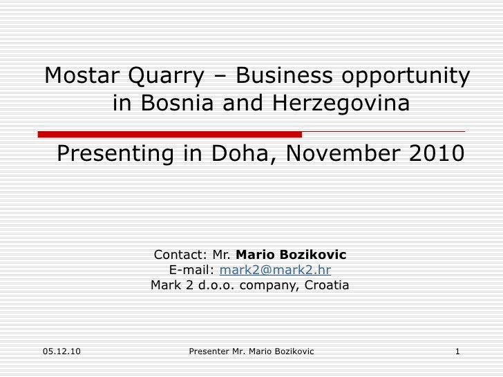Mostar Quarry – Business opportunity  in Bosnia and Herzegovina   Presenting in Doha, November 2010 Contact: Mr.  Mario Bo...