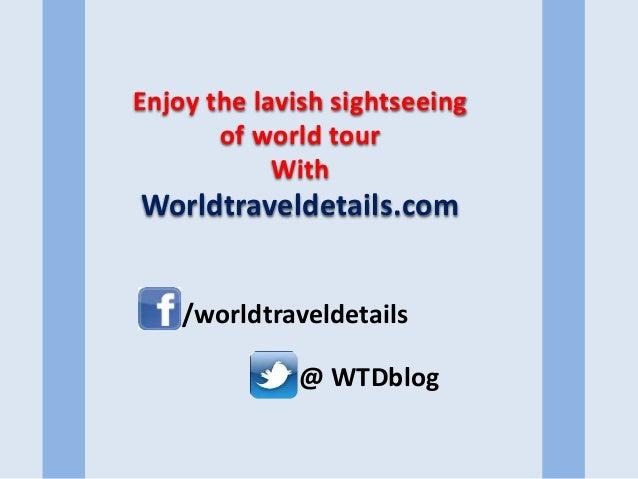 Enjoy the lavish sightseeing of world tour With Worldtraveldetails.com @ WTDblog /worldtraveldetails