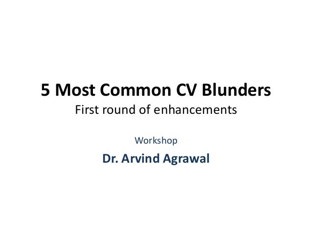 5 Most Common CV Blunders First round of enhancements Workshop Dr. Arvind Agrawal