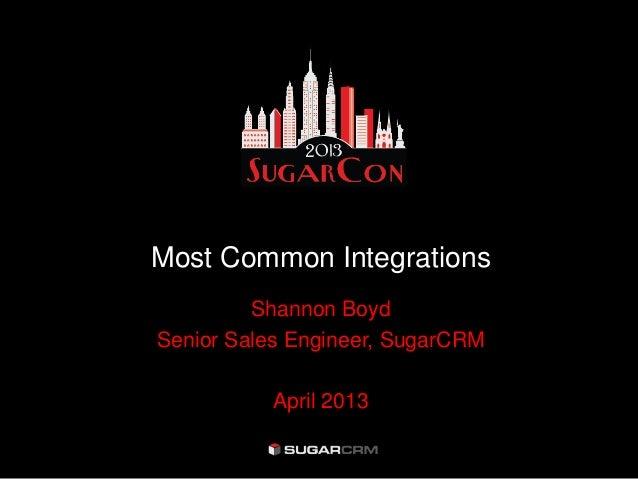 Most Common IntegrationsShannon BoydSenior Sales Engineer, SugarCRMApril 2013