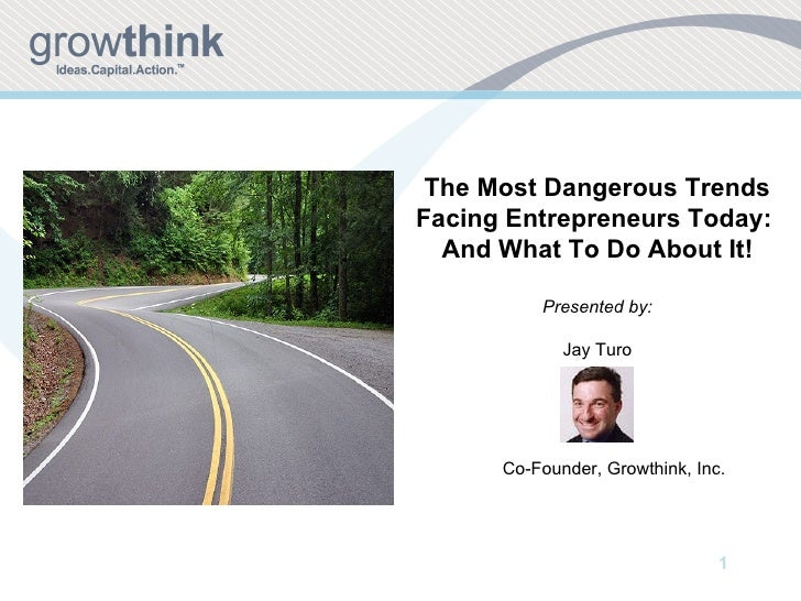 The Most Dangerous Trends Facing Entrepreneurs Today:  And What To Do About It! Presented by: Jay Turo Co-Founder, Growthi...