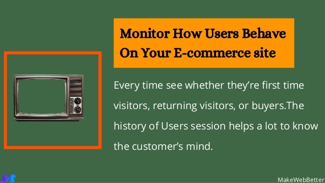 Every time see whether they're first time visitors, returning visitors, or buyers.The history of Users session helps a lot...