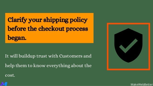 Clarify your shipping policy before the checkout process began. It will buildup trust with Customers and help them to know...