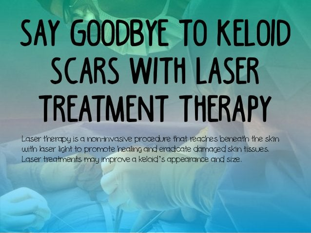 Say Goodbye to Keloid Scars with Laser Treatment Therapy Laser therapy is a non-invasive procedure that reaches beneath th...