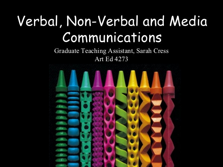 Verbal, Non-Verbal and Media       Communications     Graduate Teaching Assistant, Sarah Cress                  Art Ed 4273