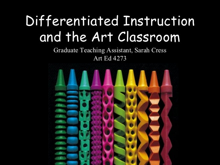 Differentiated Instruction  and the Art Classroom    Graduate Teaching Assistant, Sarah Cress                 Art Ed 4273