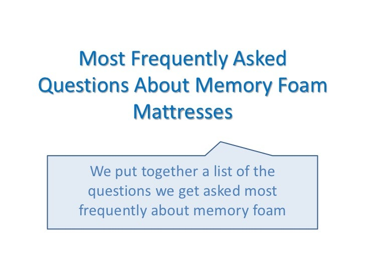 Most Frequently AskedQuestions About Memory Foam          Mattresses     We put together a list of the     questions we ge...