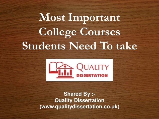 Most Important College Courses Students Need To take Shared By :- Quality Dissertation (www.qualitydissertation.co.uk)