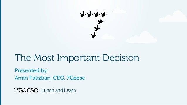 The Most Important Decision  Presented by:  Amin Palizban, CEO, 7Geese  Lunch and Learn