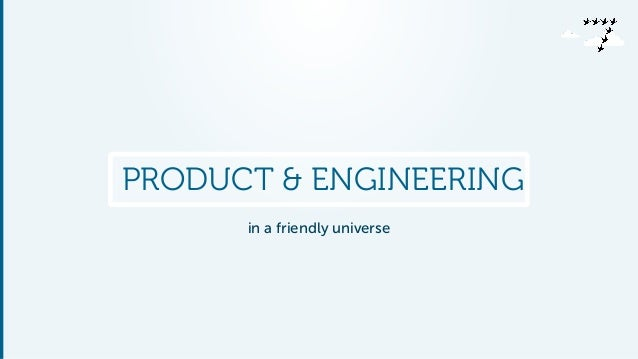 PRODUCT & ENGINEERING  in a friendly universe