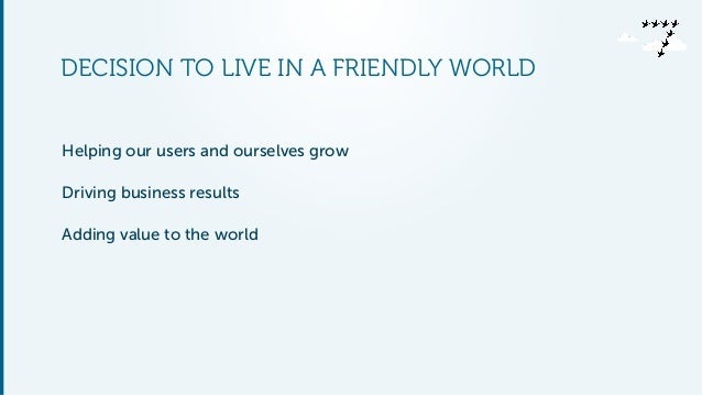 DECISION TO LIVE IN A FRIENDLY WORLD  Helping our users and ourselves grow  Driving business results  Adding value to the ...