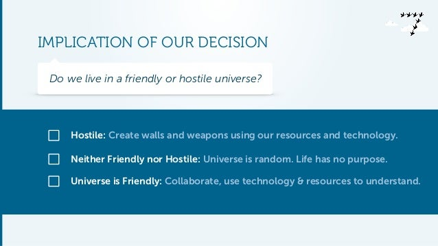 IMPLICATION OF OUR DECISION  Do we live in a friendly or hostile universe?  Hostile: Create walls and weapons using our re...