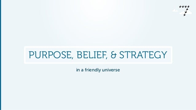 PURPOSE, BELIEF, & STRATEGY  in a friendly universe