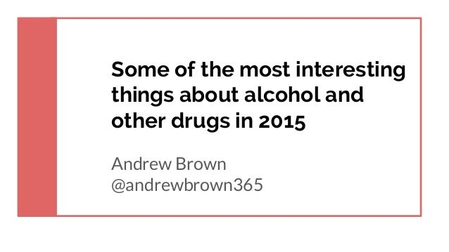 Some of the most interesting things about alcohol and other drugs in 2015 Andrew Brown @andrewbrown365