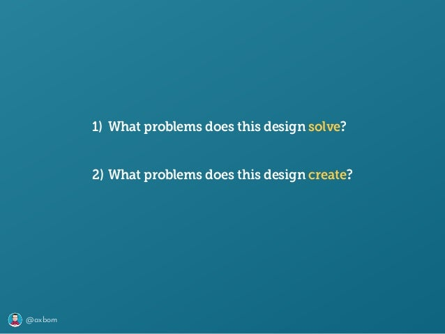 @axbom 1) What problems does this design solve? 2) What problems does this design create?