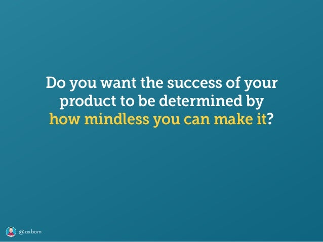 @axbom Do you want the success of your product to be determined by how mindless you can make it?