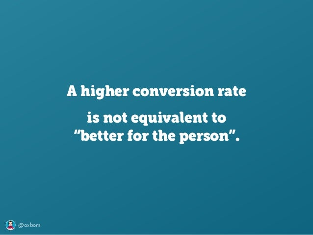 """@axbom A higher conversion rate is not equivalent to """"better for the person""""."""