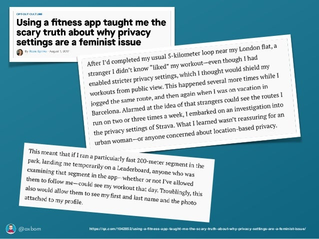 @axbom https://qz.com/1042852/using-a-fitness-app-taught-me-the-scary-truth-about-why-privacy-settings-are-a-feminist-issue/