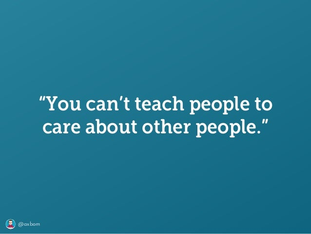 """@axbom """"You can't teach people to care about other people."""""""