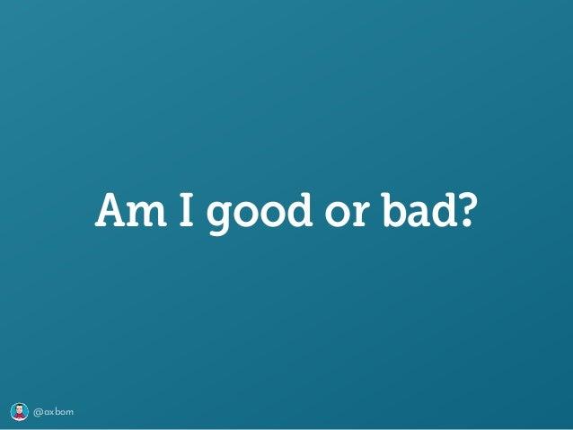@axbom Am I good or bad?
