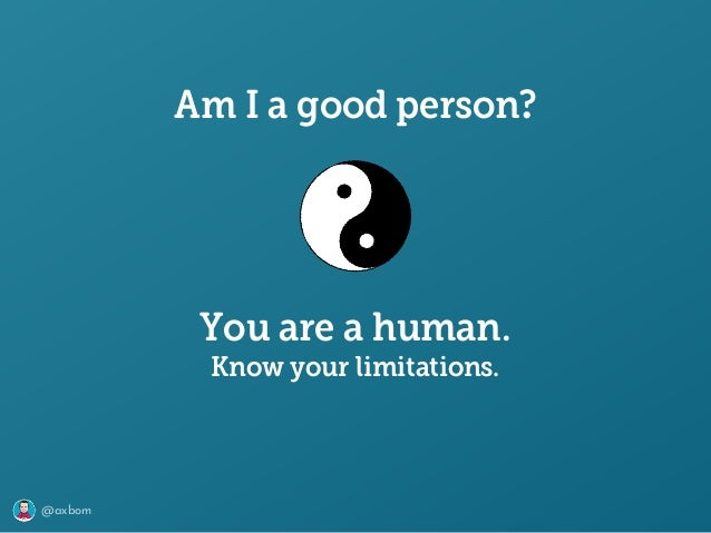 @axbom Am I a good person? You are a human. Know your limitations.