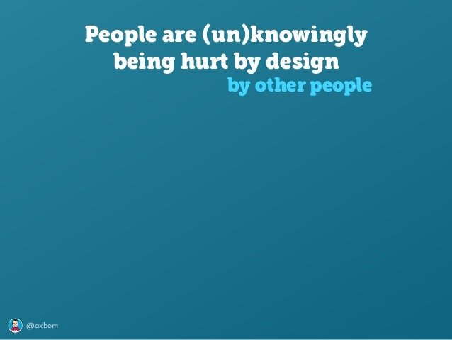 @axbom People are (un)knowingly being hurt by design by other people