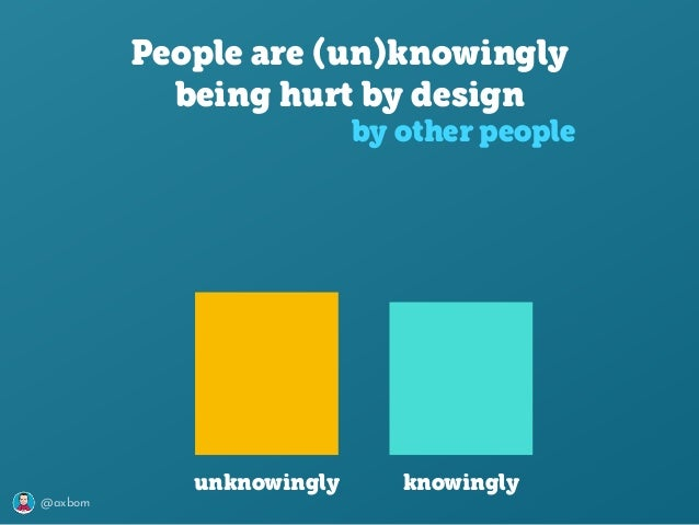 @axbom People are (un)knowingly being hurt by design by other people unknowingly knowingly