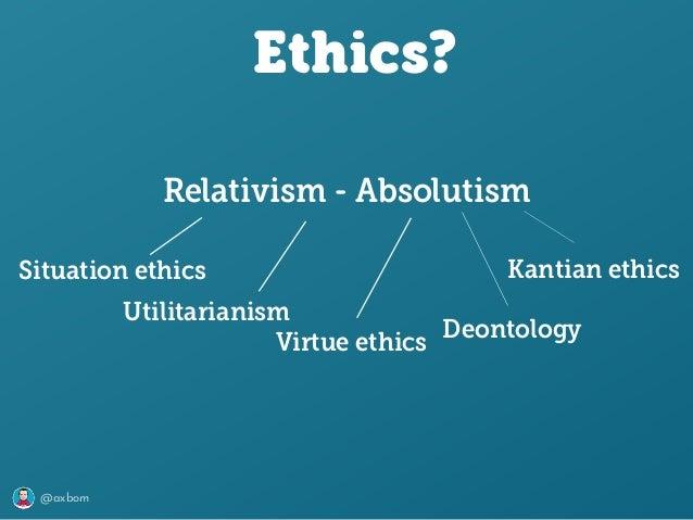 @axbom Ethics? Relativism - Absolutism Utilitarianism Kantian ethicsSituation ethics Virtue ethics Deontology