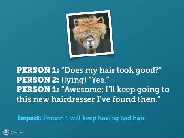 """@axbom PERSON 1: """"Does my hair look good?"""" PERSON 2: (lying) """"Yes."""" PERSON 1: """"Awesome; I'll keep going to this new haird..."""