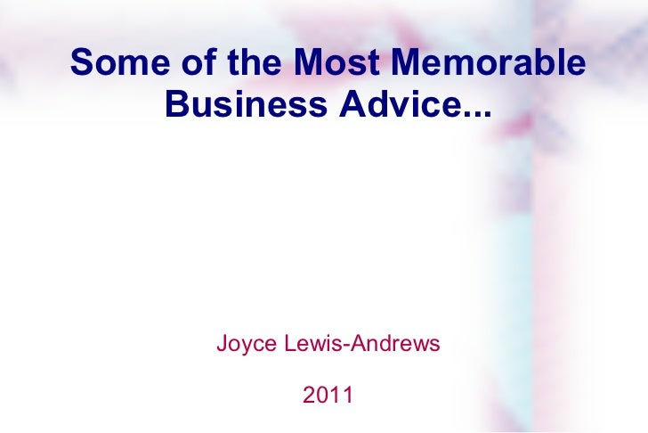 Some of the Most Memorable Business Advice... Joyce Lewis-Andrews 2011