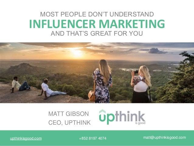upthinkisgood.com matt@upthinkisgood.com+852 8197 4074 INFLUENCER MARKETING MOST PEOPLE DON'T UNDERSTAND MATT GIBSON CEO, ...