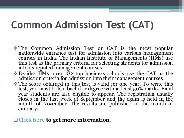 Common Admission Test (CAT) The Common Admission Test or CAT is the most popular nationwide entrance test for admission i...