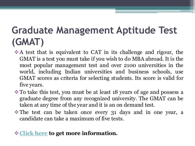 Graduate Management Aptitude Test (GMAT) A test that is equivalent to CAT in its challenge and rigour, the GMAT is a test...