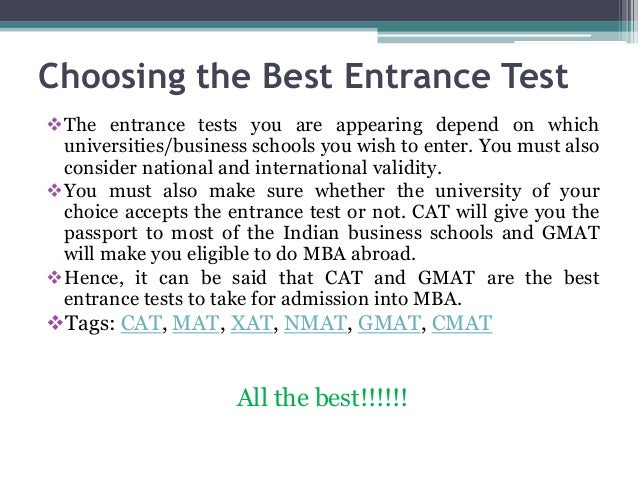 Choosing the Best Entrance Test The entrance tests you are appearing depend on which universities/business schools you wi...