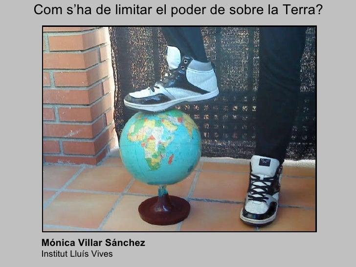 Com s'ha de limitar el poder de sobre la Terra? Mónica Villar Sánchez   Institut Lluís Vives