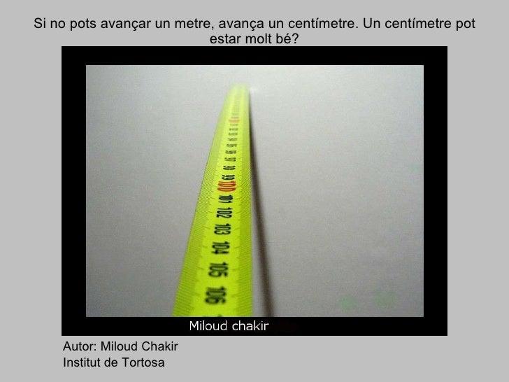 Si no pots avançar un metre, avança un centímetre. Un centímetre pot estar molt bé? Autor: Miloud Chakir Institut de Tortosa
