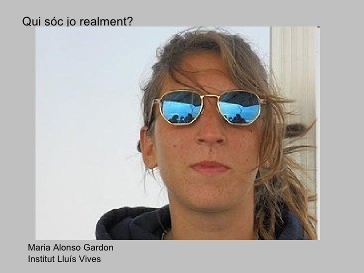 Qui sóc jo realment? Maria Alonso Gardon Institut Lluís Vives