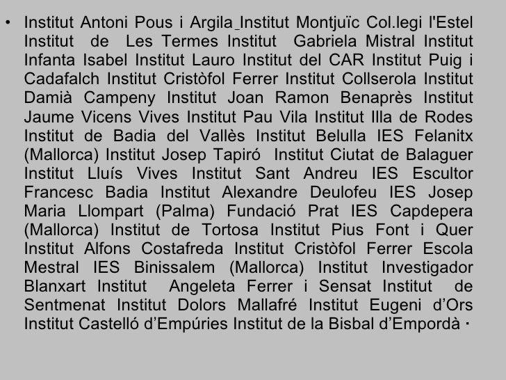 <ul><li>Institut Antoni Pous i Argila   Institut Montjuïc Col.legi l'Estel Institut  de  Les Termes Institut  Gabriela Mis...